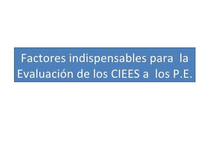 Factores indispensables para  la Evaluación de los CIEES a  los P.E.