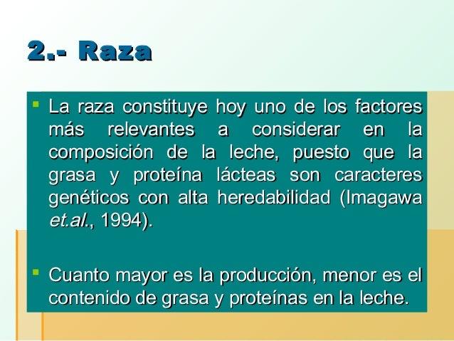 2.- Raza  La raza constituye hoy uno de los factores más relevantes a considerar en la composición de la leche, puesto qu...