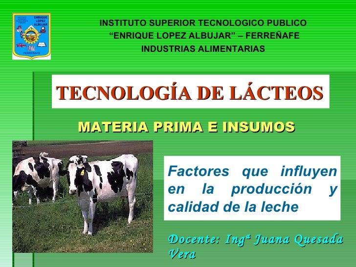TECNOLOGÍA DE LÁCTEOS Docente: Ingª Juana Quesada Vera MATERIA PRIMA E INSUMOS Factores que influyen en la producción y ca...