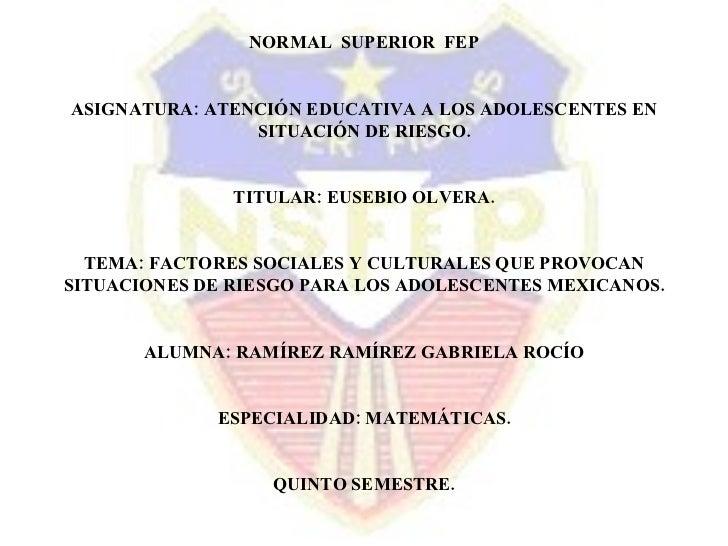 NORMAL  SUPERIOR  FEP ASIGNATURA: ATENCIÓN EDUCATIVA A LOS ADOLESCENTES EN SITUACIÓN DE RIESGO. TITULAR: EUSEBIO OLVERA. T...