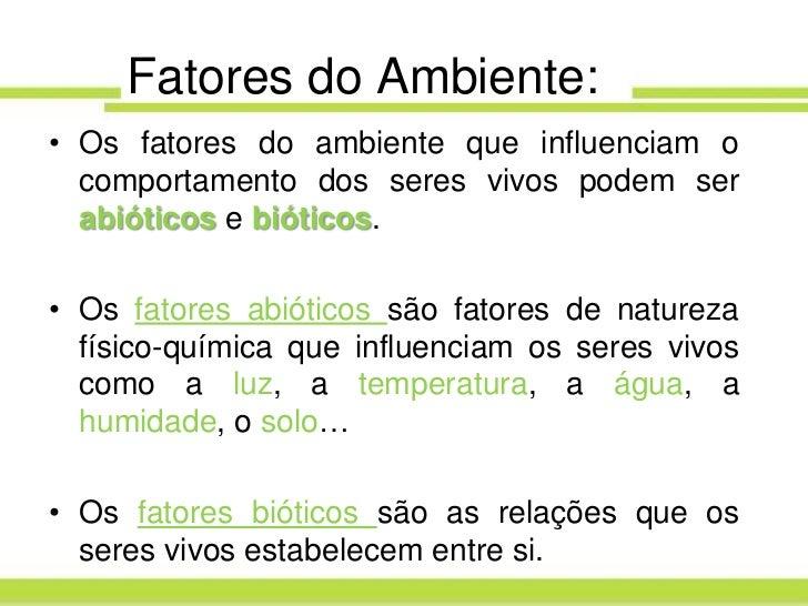 Fatores do Ambiente:• Os fatores do ambiente que influenciam o  comportamento dos seres vivos podem ser  abióticos e bióti...