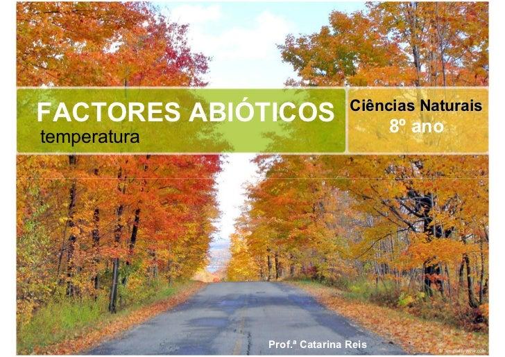Ciências Naturais FACTORES ABIÓTICOS                   8º ano temperatura                   Prof.ª Catarina Reis