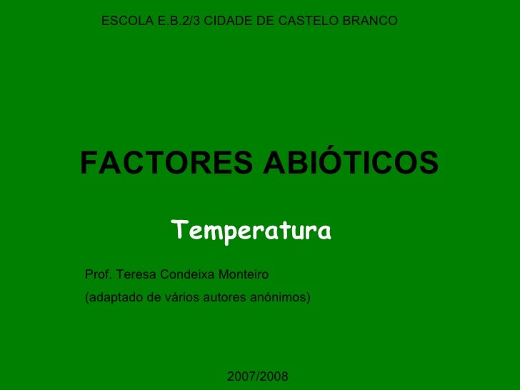 FACTORES ABIÓTICOS Temperatura ESCOLA E.B.2/3 CIDADE DE CASTELO BRANCO Prof. Teresa Condeixa Monteiro (adaptado de vários ...