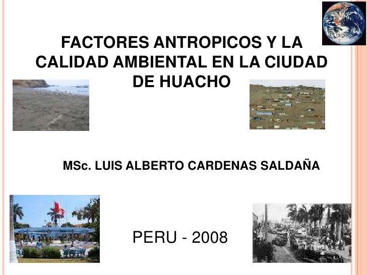 FACTORES ANTROPICOS Y LA CALIDAD AMBIENTAL EN LA CIUDAD DE HUACHO<br />MSc. LUIS ALBERTO CARDENAS SALDAÑA<br />PERU - 2008...