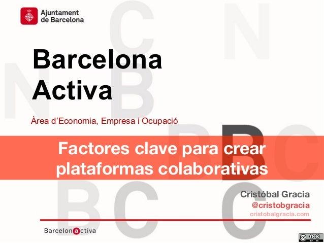 Data Barcelona Activa Àrea d'Economia, Empresa i Ocupació Factores clave para crear plataformas colaborativas Cristóbal Gr...