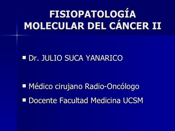 FISIOPATOLOGÍA MOLECULAR DEL CÁNCER II <ul><li>Dr. JULIO SUCA YANARICO </li></ul><ul><li>Médico cirujano Radio-Oncólogo </...