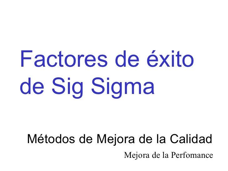 Factores de éxito de Sig Sigma  Métodos de Mejora de la Calidad Mejora de la Perfomance