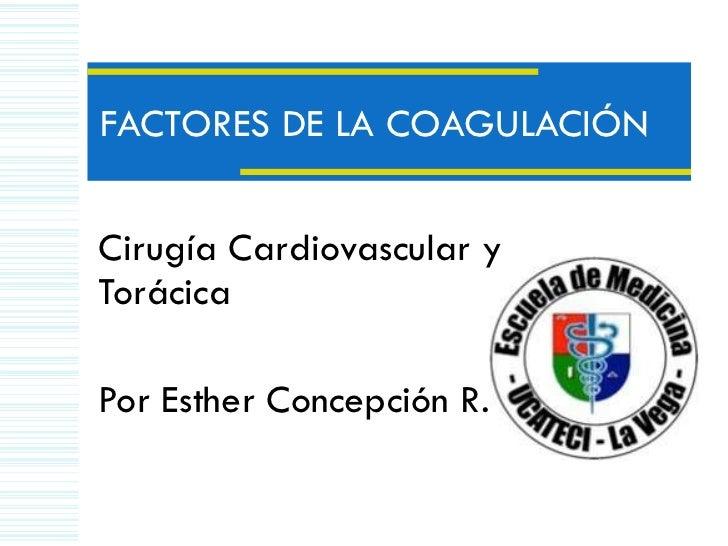 FACTORES DE LA COAGULACIÓN Cirugía Cardiovascular y Torácica  Por Esther Concepción R.