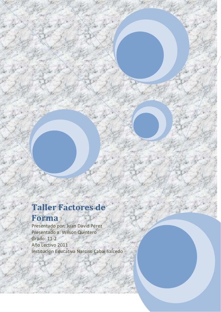 Taller Factores de FormaPresentado por: Juan David PérezPresentado a: Wilson QuinteroGrado: 11-2Año Lectivo 2011Institució...