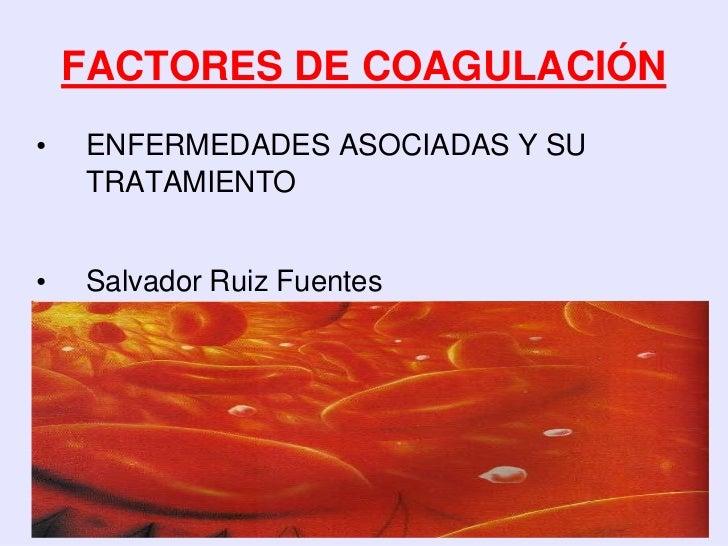 FACTORES DE COAGULACIÓN•   ENFERMEDADES ASOCIADAS Y SU    TRATAMIENTO•   Salvador Ruiz Fuentes