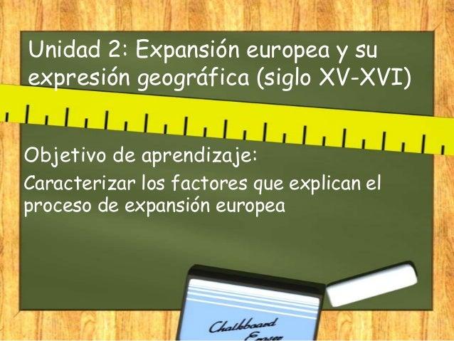 Unidad 2: Expansión europea y su expresión geográfica (siglo XV-XVI) Objetivo de aprendizaje: Caracterizar los factores qu...