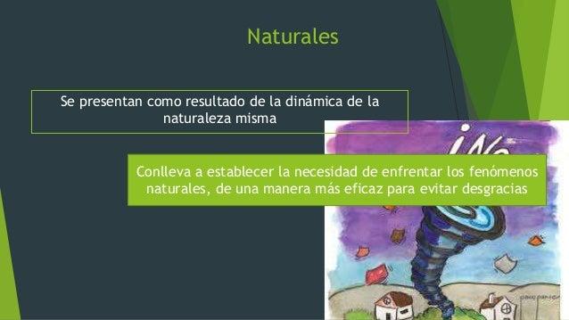 Naturales Se presentan como resultado de la dinámica de la naturaleza misma Conlleva a establecer la necesidad de enfrenta...