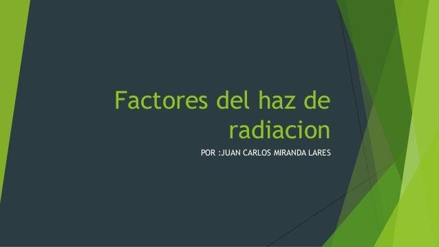 Factores del haz de radiacion POR :JUAN CARLOS MIRANDA LARES