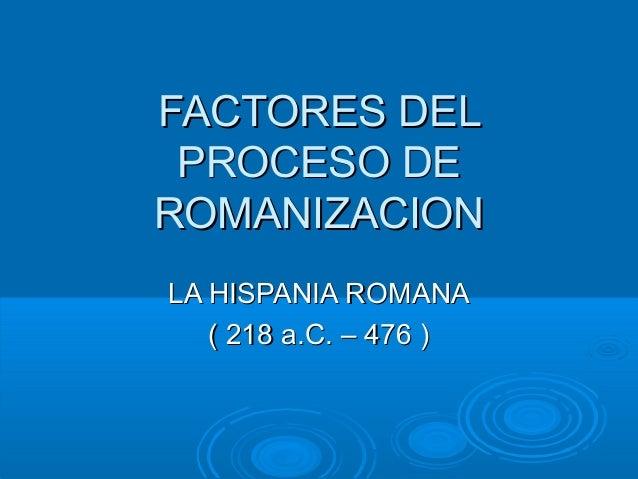FACTORES DELFACTORES DEL PROCESO DEPROCESO DE ROMANIZACIONROMANIZACION LA HISPANIA ROMANALA HISPANIA ROMANA ( 218 a.C. – 4...