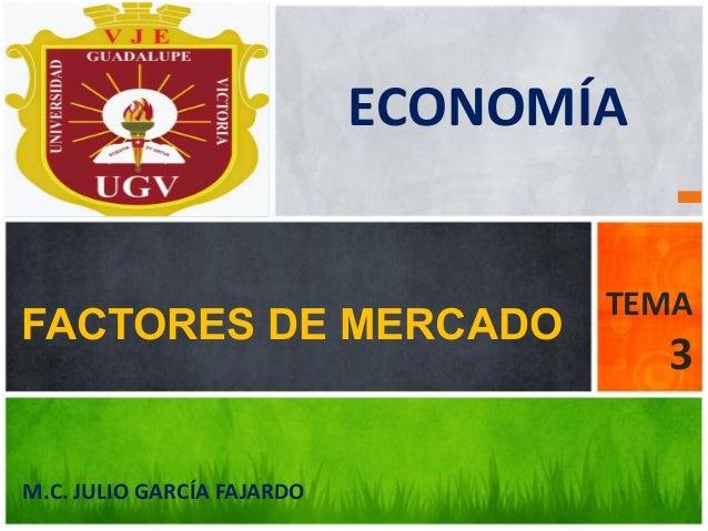 M.C. JULIO GARCÍA FAJARDO FACTORES DE MERCADO TEMA 3 UNIVERSIDAD GUADALUPE VICTORIA ECONOMÍA