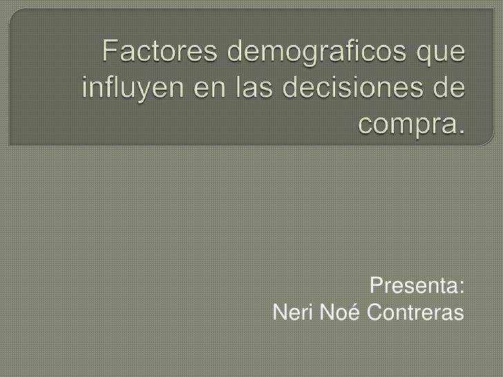 Factores demograficos que influyen en las decisiones de compra.<br />Presenta: <br />Neri Noé Contreras<br />