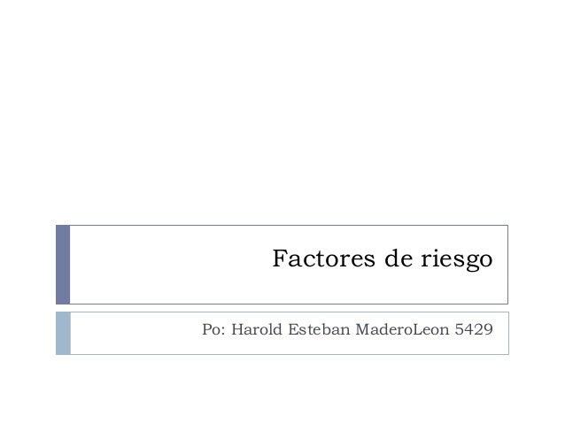 Factores de riesgo Po: Harold Esteban MaderoLeon 5429