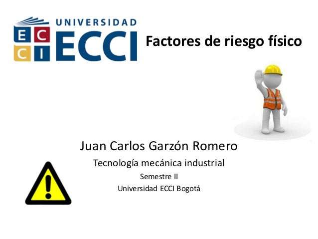 Factores de riesgo físico Juan Carlos Garzón Romero Tecnología mecánica industrial Semestre II Universidad ECCI Bogotá