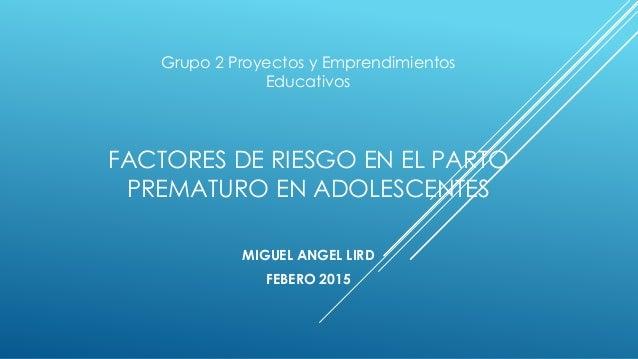 FACTORES DE RIESGO EN EL PARTO PREMATURO EN ADOLESCENTES MIGUEL ANGEL LIRD FEBERO 2015 Grupo 2 Proyectos y Emprendimientos...