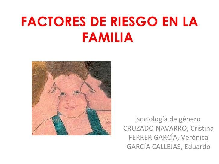 FACTORES DE RIESGO EN LA FAMILIA Sociología de género CRUZADO NAVARRO, Cristina FERRER GARCÍA, Verónica GARCÍA CALLEJAS, E...