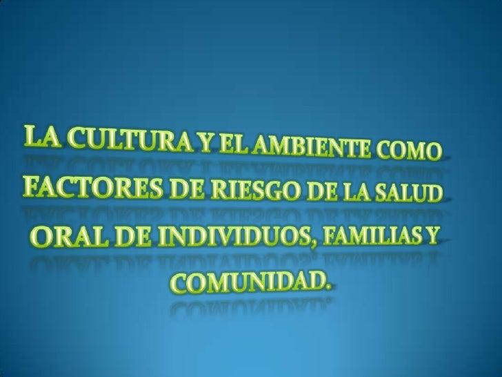 LA CULTURA Y EL AMBIENTE COMO FACTORES DE RIESGO DE LA SALUD ORAL DE INDIVIDUOS, FAMILIAS Y COMUNIDAD.<br />