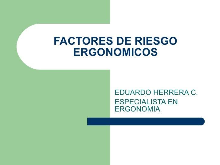 FACTORES DE RIESGO ERGONOMICOS EDUARDO HERRERA C. ESPECIALISTA EN ERGONOMIA