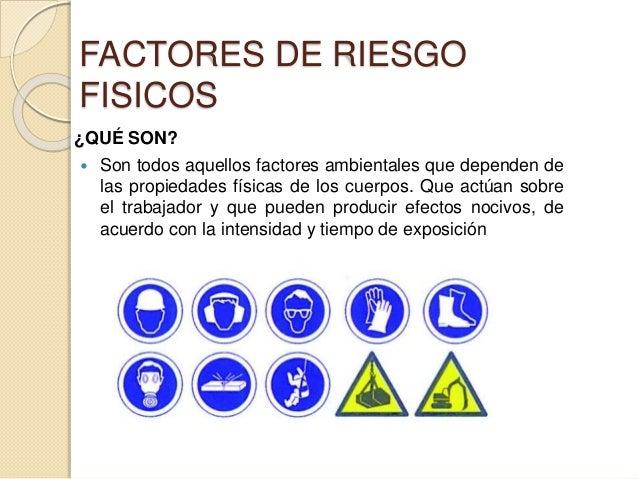 FACTORES DE RIESGO FISICOS ¿QUÉ SON?  Son todos aquellos factores ambientales que dependen de las propiedades físicas de ...