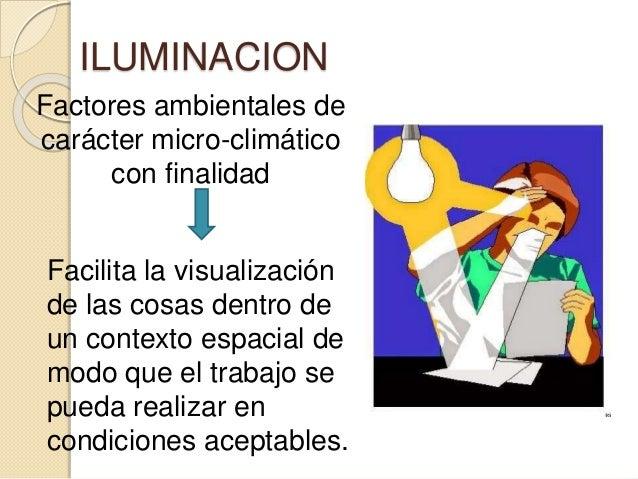 ILUMINACION Factores ambientales de carácter micro-climático con finalidad Facilita la visualización de las cosas dentro d...