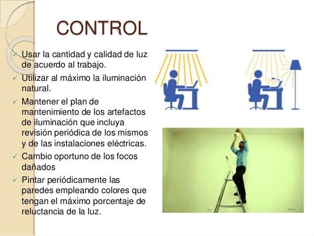 CONTROL  Usar la cantidad y calidad de luz de acuerdo al trabajo.  Utilizar al máximo la iluminación natural.  Mantener...