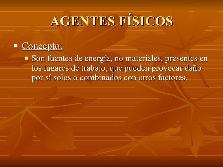 AGENTES FÍSICOS <ul><li>Concepto: </li></ul><ul><ul><li>Son fuentes de energía, no materiales, presentes en los lugares de...