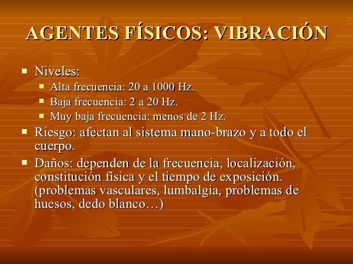 AGENTES FÍSICOS: VIBRACIÓN <ul><li>Niveles: </li></ul><ul><ul><li>Alta frecuencia: 20 a 1000 Hz. </li></ul></ul><ul><ul><l...
