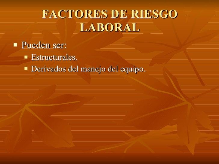 FACTORES DE RIESGO LABORAL <ul><li>Pueden ser: </li></ul><ul><ul><li>Estructurales. </li></ul></ul><ul><ul><li>Derivados d...