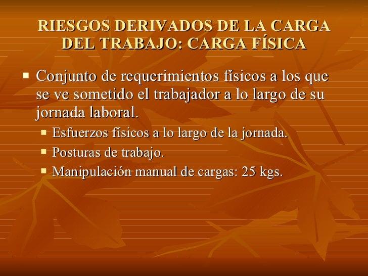 RIESGOS DERIVADOS DE LA CARGA DEL TRABAJO: CARGA FÍSICA <ul><li>Conjunto de requerimientos físicos a los que se ve sometid...