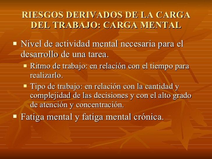 RIESGOS DERIVADOS DE LA CARGA DEL TRABAJO: CARGA MENTAL <ul><li>Nivel de actividad mental necesaria para el desarrollo de ...
