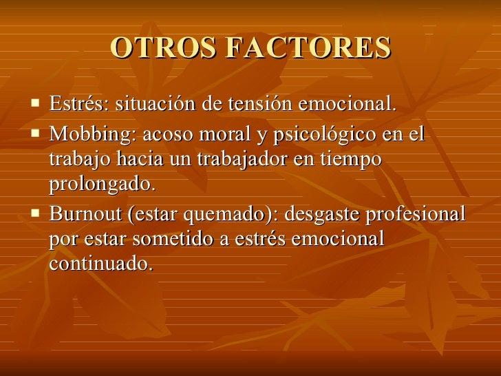 OTROS FACTORES <ul><li>Estrés: situación de tensión emocional. </li></ul><ul><li>Mobbing: acoso moral y psicológico en el ...