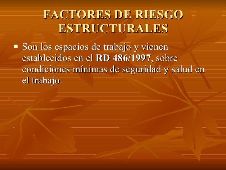 FACTORES DE RIESGO ESTRUCTURALES <ul><li>Son los espacios de trabajo y vienen establecidos en el  RD 486/1997 , sobre cond...