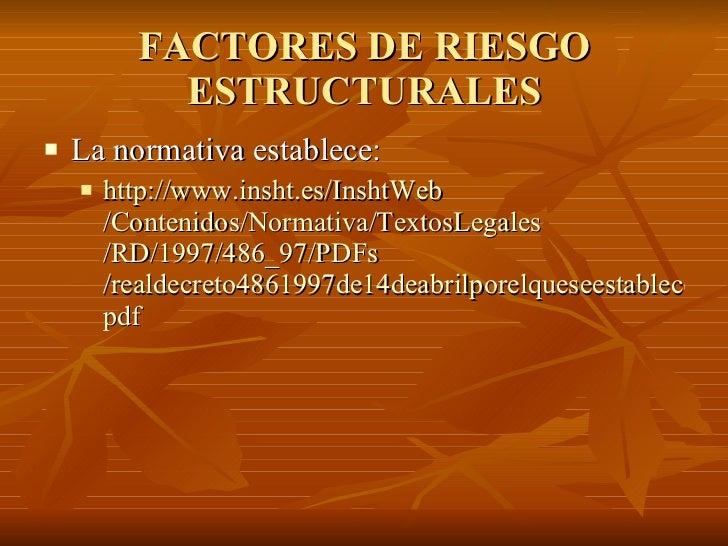 FACTORES DE RIESGO ESTRUCTURALES <ul><li>La normativa establece: </li></ul><ul><ul><li>http:// www.insht.es / InshtWeb /Co...