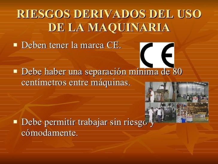 RIESGOS DERIVADOS DEL USO DE LA MAQUINARIA <ul><li>Deben tener la marca CE. </li></ul><ul><li>Debe haber una separación mí...