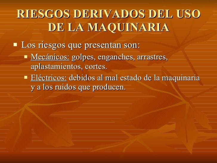 RIESGOS DERIVADOS DEL USO DE LA MAQUINARIA <ul><li>Los riesgos que presentan son: </li></ul><ul><ul><li>Mecánicos:  golpes...