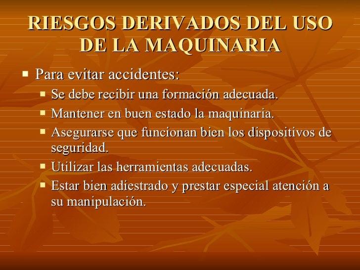 RIESGOS DERIVADOS DEL USO DE LA MAQUINARIA <ul><li>Para evitar accidentes: </li></ul><ul><ul><li>Se debe recibir una forma...