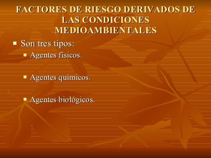 FACTORES DE RIESGO DERIVADOS DE LAS CONDICIONES MEDIOAMBIENTALES <ul><li>Son tres tipos: </li></ul><ul><ul><li>Agentes fís...