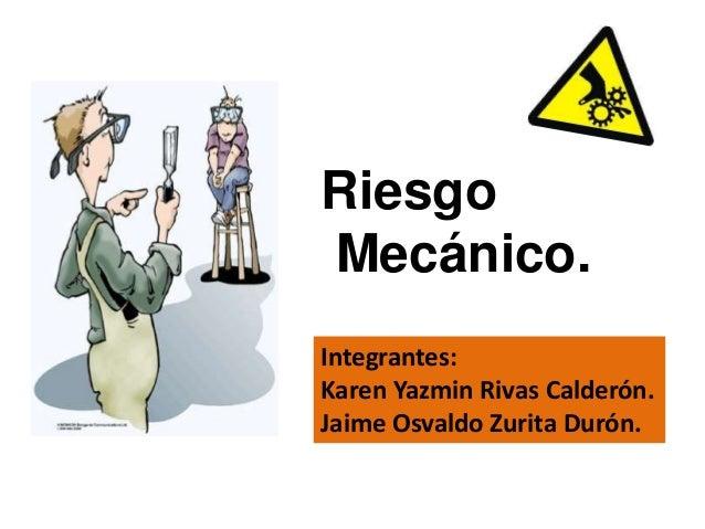 Riesgo Mecánico. Integrantes: Karen Yazmin Rivas Calderón. Jaime Osvaldo Zurita Durón.
