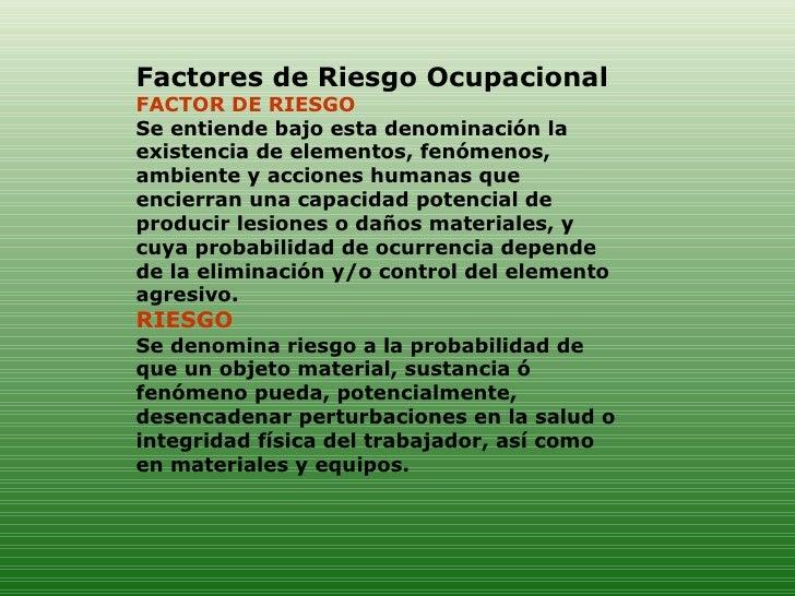 Factores de Riesgo Ocupacional FACTOR DE RIESGO  Se entiende bajo esta denominación la existencia de elementos, fenómenos,...