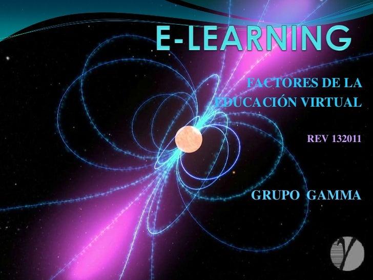 E-LEARNING<br />FACTORES DE LA <br />EDUCACIÓN VIRTUAL<br />REV 132011<br />GRUPO  GAMMA<br />