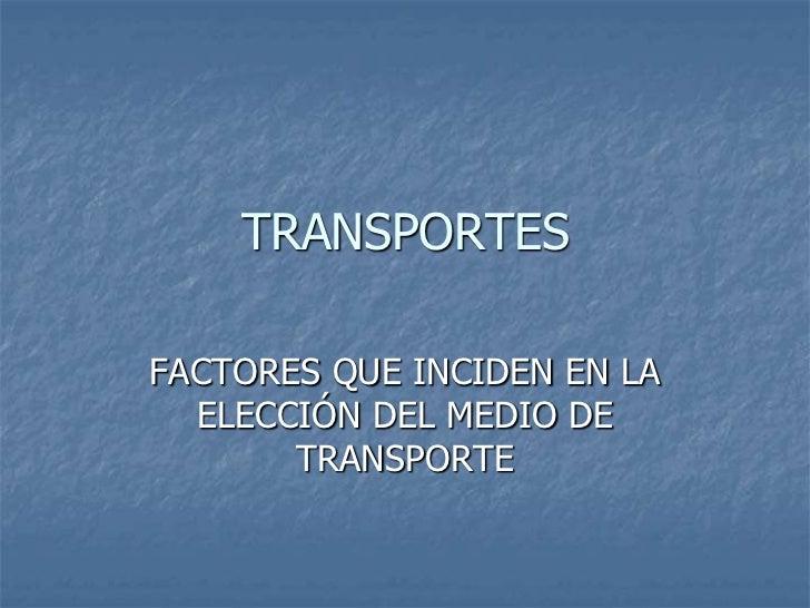 TRANSPORTES<br />FACTORES QUE INCIDEN EN LA ELECCIÓN DEL MEDIO DE TRANSPORTE<br />