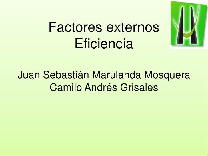Factores externos EficienciaJuan Sebastián MarulandaMosqueraCamilo Andrés Grisales<br />