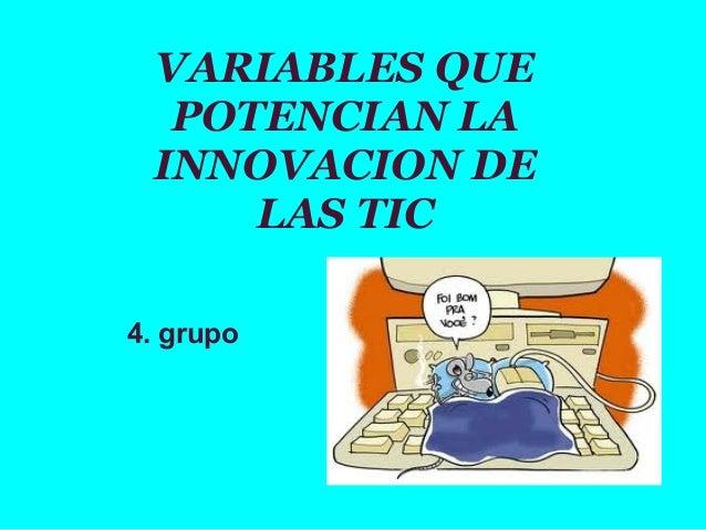 VARIABLES QUE POTENCIAN LA INNOVACION DE LAS TIC 4. grupo
