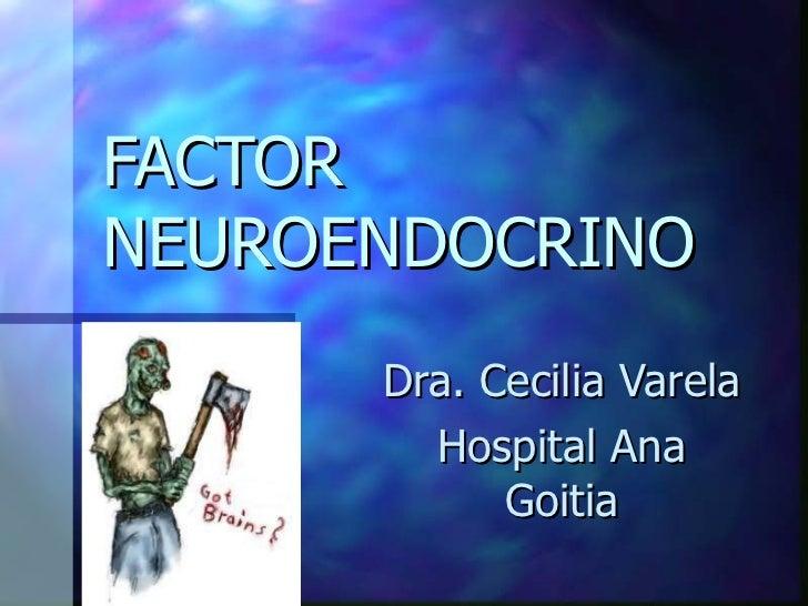 FACTOR NEUROENDOCRINO Dra. Cecilia Varela Hospital Ana Goitia
