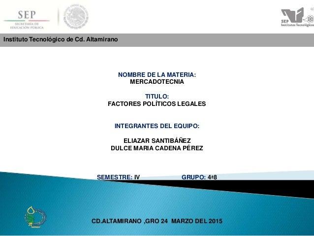 Instituto Tecnológico de Cd. Altamirano NOMBRE DE LA MATERIA: MERCADOTECNIA TITULO: FACTORES POLÍTICOS LEGALES INTEGRANTES...