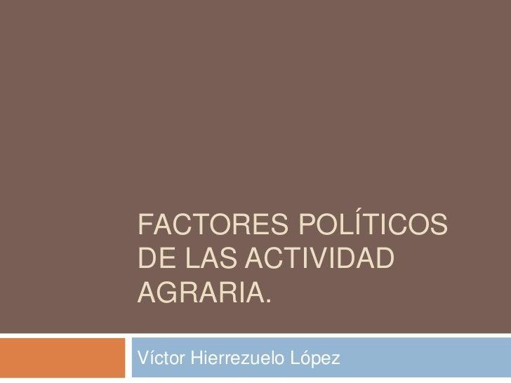 FACTORES POLÍTICOSDE LAS ACTIVIDADAGRARIA.Víctor Hierrezuelo López